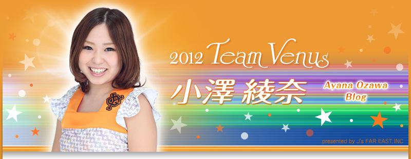2012 team venus 小澤綾奈 ブログ